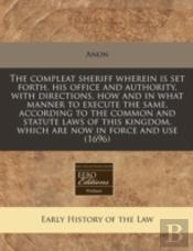 The Compleat Sheriff Wherein Is Set Forth, His Office And Authority, With Directions, How And In What Manner To Execute The Same, According To The Com