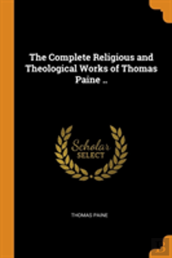 Bertrand.pt - The Complete Religious And Theological Works Of Thomas Paine ..
