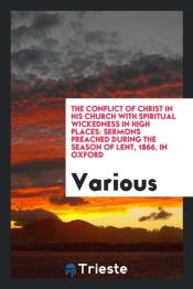 The Conflict Of Christ In His Church With Spiritual Wickedness In High Places: Sermons Preached During The Season Of Lent, 1866, In Oxford