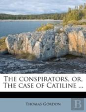 The Conspirators, Or, The Case Of Catiline ...