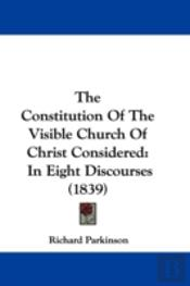 The Constitution Of The Visible Church Of Christ Considered