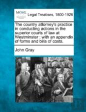 The Country Attorney'S Practice In Conducting Actions In The Superior Courts Of Law At Westminster : With An Appendix Of Forms And Bills  Of Costs.