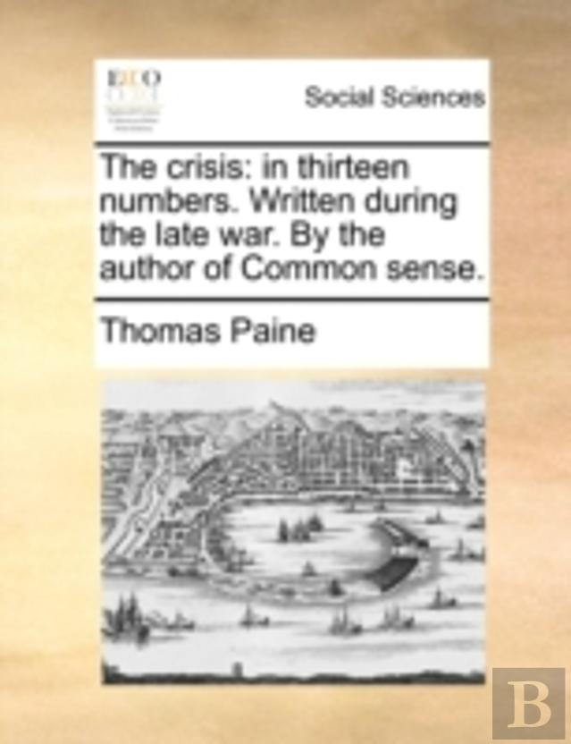 The Crisis: In Thirteen Numbers. Written During The Late War. By The Author Of Common Sense.