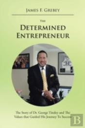 The Determined Entrepreneur: The Story Of Dr. George Tinsley And The Values That Guided His Journey To Success