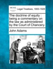 The Doctrine Of Equity : Being A Commentary On The Law As Administered By The Court Of Chancery.