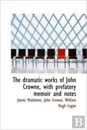 The Dramatic Works Of John Crowne, With