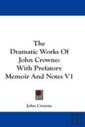 The Dramatic Works Of John Crowne: With
