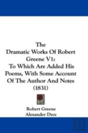 The Dramatic Works Of Robert Greene V1: