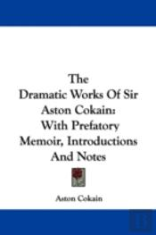 The Dramatic Works Of Sir Aston Cokain: