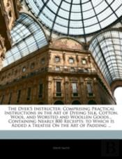 The Dyer'S Instructer: Comprising Practi