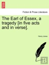 The Earl Of Essex, A Tragedy (In Five Ac