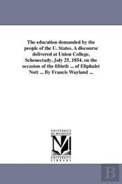 The Education Demanded By The People Of The U. States. A Discourse Delivered At Union College, Schenectady, July 25, 1854, On The Occasion Of The Fift