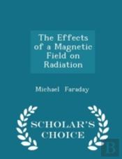 The Effects Of A Magnetic Field On Radiation - Scholar'S Choice Edition