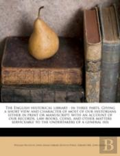 The English Historical Library : In Three Parts. Giving A Short View And Character Of Most Of Our Historians Either In Print Or Manuscript: With An Ac