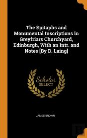 The Epitaphs And Monumental Inscriptions In Greyfriars Churchyard, Edinburgh, With An Intr. And Notes (By D. Laing)