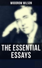 The Essential Essays Of Woodrow Wilson