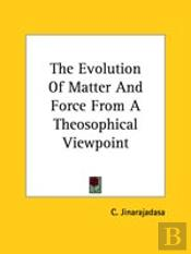 The Evolution Of Matter And Force From A Theosophical Viewpoint