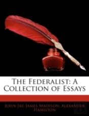 The Federalist: A Collection Of Essays