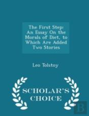 The First Step: An Essay On The Morals Of Diet, To Which Are Added Two Stories - Scholar'S Choice Edition