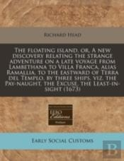 The Floating Island, Or, A New Discovery Relating The Strange Adventure On A Late Voyage From Lambethana To Villa Franca, Alias Ramallia, To The Eastw