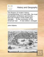 The Flowers Of Modern History. Comprehending, On A New Plan, The Most Remarkable Revolutions And Events, ... From The Irruption Of The Goths And Vanda