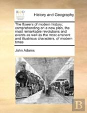 The Flowers Of Modern History; Comprehending On A New Plan, The Most Remarkable Revolutions And Events As Well As The Most Eminent And Illustrious Characters, Of Modern Times