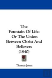 The Fountain Of Life: Or The Union Betwe
