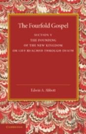The Fourfold Gospel: Volume 5, The Founding Of The New Kingdom Or Life Reached Through Death
