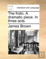 The Frolic. A Dramatic Piece. In Three A