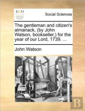 The Gentleman And Citizen'S Almanack, (By John Watson, Bookseller,) For The Year Of Our Lord, 1739. ...