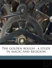 The Golden Bough : A Study In Magic And Religion