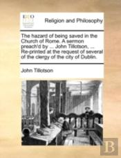 The Hazard Of Being Saved In The Church Of Rome. A Sermon Preach'D By ... John Tillotson, ... Re-Printed At The Request Of Several Of The Clergy Of Th