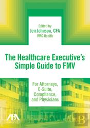 The Healthcare Executives Simple Guide To Fmv For Attorneys, C-Suite, Compliance, And Physicians