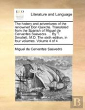 The History And Adventures Of The Renowned Don Quixote. Translated From The Spanish Of Miguel De Cervantes Saavedra. ... By T. Smollett, M.D. The Sixt