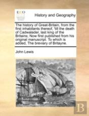 The History Of Great-Britain, From The First Inhabitants Thereof, 'Till The Death Of Cadwalader, Last King Of The Britains; Now First Published From H