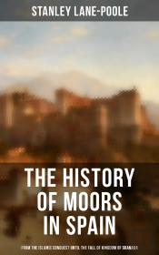 The History Of Moors In Spain: From The Islamic Conquest Until The Fall Of Kingdom Of Granada
