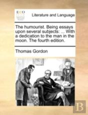 The Humourist. Being Essays Upon Several Subjects: ... With A Dedication To The Man In The Moon. The Fourth Edition.