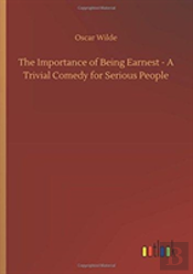 The Importance Of Being Earnest - A Trivial Comedy For Serious People