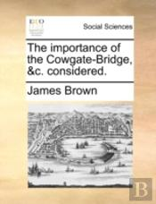 The Importance Of The Cowgate-Bridge, &C