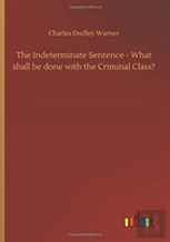 The Indeterminate Sentence - What Shall Be Done With The Criminal Class?
