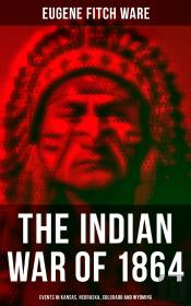 The Indian War Of 1864: Events In Kansas, Nebraska, Colorado And Wyoming