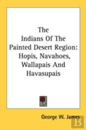 The Indians Of The Painted Desert Region: Hopis, Navahoes, Wallapais And Havasupais