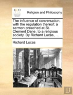 Bertrand.pt - The Influence Of Conversation, With The Regulation Thereof: A Sermon Preached At St. Clement Dane, To A Religious Society. By Richard Lucas, ...
