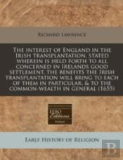 The Interest Of England In The Irish Transplantation, Stated Wherein Is Held Forth To All Concerned In Irelands Good Settlement, The Benefits The Iris