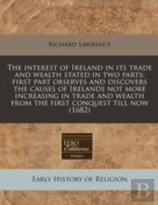 The Interest Of Ireland In Its Trade And Wealth Stated In Two Parts: First Part Observes And Discovers The Causes Of Irelands Not More Increasing In T