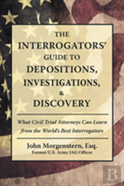 The Interrogators' Guide To Depositions, Investigations, & Discovery