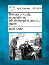The Law Of Costs, Especially As Administered In Courts Of Equity.
