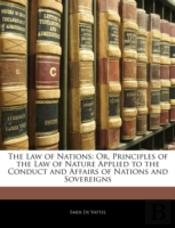 The Law Of Nations: Or, Principles Of Th