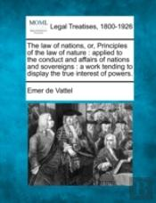 The Law Of Nations, Or, Principles Of The Law Of Nature : Applied To The Conduct And Affairs Of Nations And Sovereigns : A Work Tending To Display The