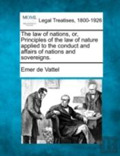 The Law Of Nations, Or, Principles Of The Law Of Nature Applied To The Conduct And Affairs Of Nations And Sovereigns.